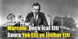 Marconi: Önce İcat Etti Sonra Yok Etti ve İntihar Etti