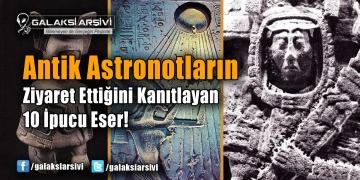 Antik Astronotların Ziyaret Ettiğini Kanıtlayan 10 İpucu Eser!