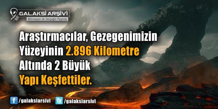 Araştırmacılar, Gezegenimizin Yüzeyinin 2.896 Kilometre Altında 2 Büyük Yapı Keşfettiler.