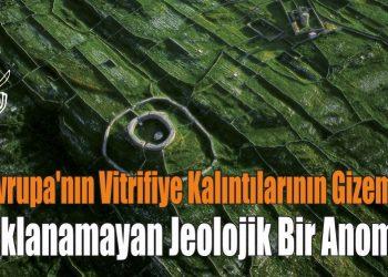 Avrupa'nın Vitrifiye Kalıntılarının Gizemi, Açıklanamayan Jeolojik Bir Anomali