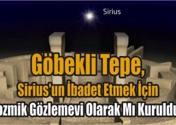 Göbekli Tepe, Sirius'un İbadet Etmek İçin Kozmik Gözlemevi Olarak Mı Kuruldu?