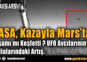 NASA, Kazayla Mars'ta Yaşamı mı Keşfetti ? UFO Avcılarının İddialarındaki Artış.
