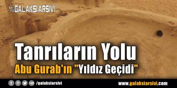"""Tanrıların Yolu – Abu Gurab'ın """"Yıldız Geçidi"""""""