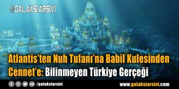 Atlantis'ten Nuh Tufanı'na Babil Kulesinden Cennet'e: Bilinmeyen Türkiye Gerçeği