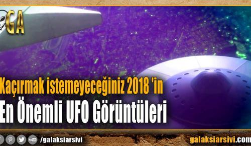 Kaçırmak istemeyeceğiniz 2018 'in En Önemli UFO Görüntüleri