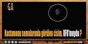 Kastamonu semalarında görülen cisim, UFO'muydu ?