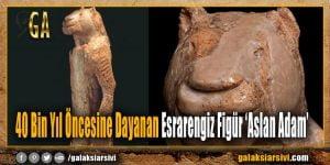 40 Bin Yıl Öncesine Dayanan Esrarengiz Figür 'Aslan Adam'