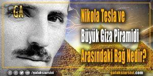 Nikola Tesla ve Büyük Giza Piramidi Arasındaki Bağ Nedir?