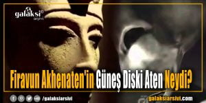Firavun Akhenaten'in Güneş Diski Aten Neydi?